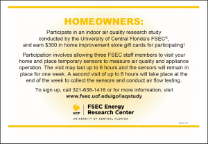 HOMEOWNERS: Participate in an indoor air quality research study conducted by the University of Central Florida's FSEC®, and earn $300 in home improvement store gift cards for participating! Participation involves allowing three FSEC staff members to visit your home and place temporary sensors to measure air quality and appliance operation. The visit may last up to 6 hours and the sensors will remain in place for one week. A second visit of up to 6 hours will take place at the end of the week to collect the sensors and conduct air flow testing. To sign up, call 321-638-1416 or for more information, visit www.fsec.ucf.edu/go/iaqstudy. FSEC Energy Research Center. University of Central Florida.